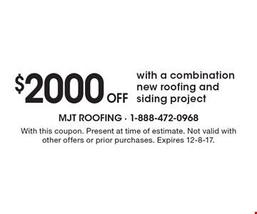 $2000 Off with a combination new roofing and siding project. With this coupon. Present at time of estimate. Not valid with other offers or prior purchases. Expires 12-8-17.