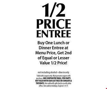 1/2 price entree Buy One Lunch or Dinner Entree at Menu Price, Get 2nd of Equal or Lesser Value 1/2 Price!not including alcohol - dine in only. Valid with coupon only. Must present coupon with purchase. ONE COUPON PER TABLE, PER PARTY. Not valid with Kids Eat Free on Sundays & Tuesdays. Not valid with split checks or with other offers. Not valid on holidays. Expires 5-4-17.