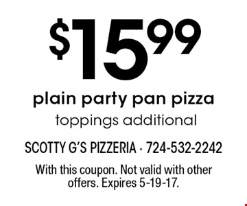 $15.99 plain party pan pizza toppings additional. With this coupon. Not valid with other offers. Expires 5-19-17.