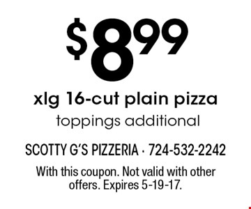 $8.99 xlg 16-cut plain pizza toppings additional. With this coupon. Not valid with other offers. Expires 5-19-17.
