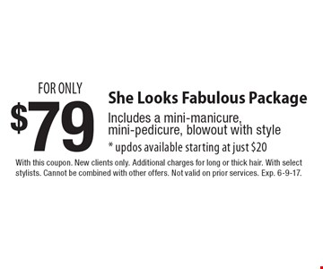 She Looks Fabulous Package for only $79. Includes a mini-manicure, mini-pedicure, blowout with style. Updos available starting at just $20. With this coupon. New clients only. Additional charges for long or thick hair. With select stylists. Cannot be combined with other offers. Not valid on prior services. Exp. 6-9-17.