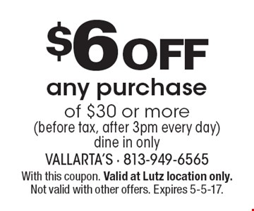 $6 Off any purchase of $30 or more (before tax, after 3pm every day) dine in only. With this coupon. Valid at Lutz location only. Not valid with other offers. Expires 5-5-17.