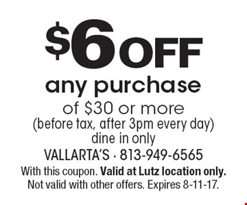 $6 Off any purchase of $30 or more (before tax, after 3pm every day). Dine in only. With this coupon. Valid at Lutz location only. Not valid with other offers. Expires 8-11-17.
