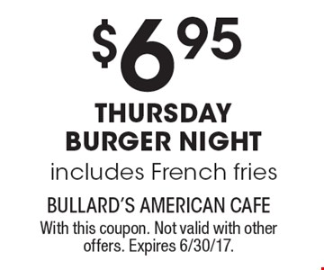 $6.95 THURSDAY BURGER NIGHT Includes French Fries. With this coupon. Not valid with other offers. Expires 6/30/17.