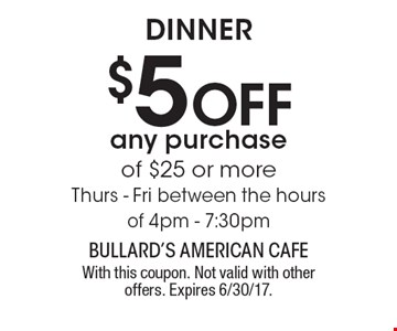 DINNER. $5 Off any purchase of $25 or more. Thurs - Fri between the hours of 4pm - 7:30pm.  With this coupon. Not valid with other offers. Expires 6/30/17.