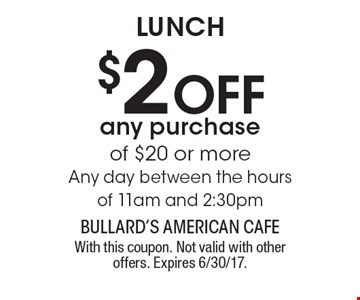 LUNCH. $2 Off any purchase of $20 or more. Any day between the hours of 11am and 2:30pm. With this coupon. Not valid with other offers. Expires 6/30/17.