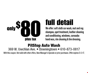 only $80 plus tax full detail We offer: soft cloth car wash, mat and rug shampoo, spot treatment, leather cleaning and conditioning, windows, carnauba hand wax, rim cleaning & tire dressing.. With this coupon. Not valid with other offers, New Manager's Specials or prior purchases. Offer expires 5-5-17.