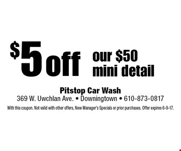 $5 off our $50 mini detail. With this coupon. Not valid with other offers, New Manager's Specials or prior purchases. Offer expires 6-9-17.