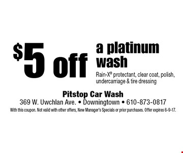 $5 off a platinum wash Rain-X protectant, clear coat, polish, undercarriage & tire dressing. With this coupon. Not valid with other offers, New Manager's Specials or prior purchases. Offer expires 6-9-17.