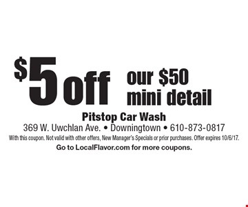 $5 off our $50 mini detail. With this coupon. Not valid with other offers, New Manager's Specials or prior purchases. Offer expires 10/6/17.Go to LocalFlavor.com for more coupons.