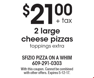 $21.00 + tax for 2 large cheese pizzas. Toppings extra. With this coupon. Cannot be combined with other offers. Expires 5-12-17.