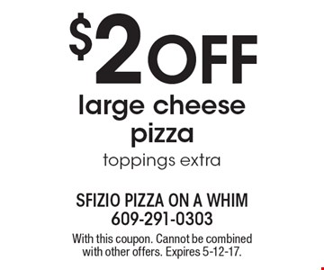 $2 Off large cheese pizza. Toppings extra. With this coupon. Cannot be combined with other offers. Expires 5-12-17.