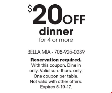 $20 off dinner for 4 or more. Reservation required. With this coupon. Dine in only. Valid sun.-thurs. only. One coupon per table. Not valid with other offers. Expires 5-19-17.