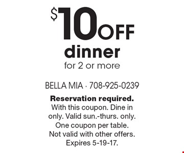 $10 off dinner for 2 or more. Reservation required. With this coupon. Dine in only. Valid sun.-thurs. only. One coupon per table. Not valid with other offers. Expires 5-19-17.