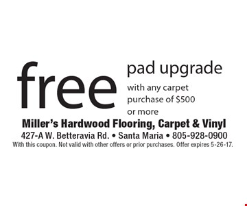 free pad upgrade with any carpet purchase of $500 or more. With this coupon. Not valid with other offers or prior purchases. Offer expires 5-26-17.