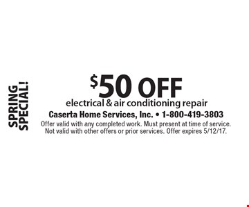 SPRING SPECIAL! $50 OFF electrical & air conditioning repair. Offer valid with any completed work. Must present at time of service. Not valid with other offers or prior services. Offer expires 5/12/17.