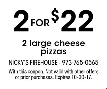 2 for $22 2 large cheese pizzas. With this coupon. Not valid with other offers or prior purchases. Expires 10-30-17.