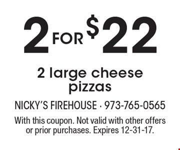 2 for $22 2 large cheese pizzas. With this coupon. Not valid with other offers or prior purchases. Expires 12-31-17.