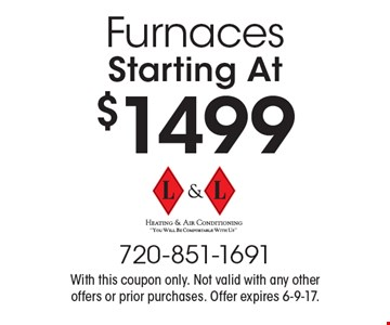 Starting At $1499 Furnaces. With this coupon only. Not valid with any other offers or prior purchases. Offer expires 6-9-17.
