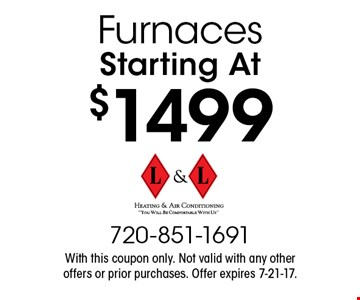 Furnaces Starting At $1499. With this coupon only. Not valid with any other offers or prior purchases. Offer expires 7-21-17.