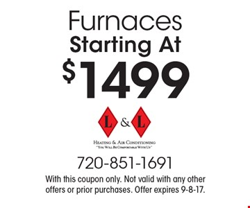 Starting At $1499 Furnaces. With this coupon only. Not valid with any other offers or prior purchases. Offer expires 9-8-17.