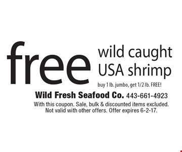 Free wild caught USA shrimp. Buy 1 lb. jumbo, get 1/2 lb. FREE! With this coupon. Sale, bulk & discounted items excluded. Not valid with other offers. Offer expires 6-2-17.