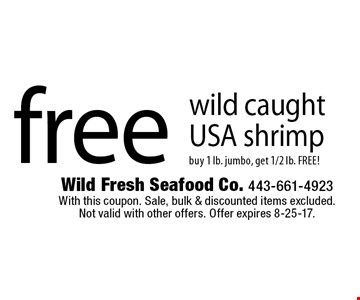 Free wild caught USA shrimp buy 1 lb. jumbo, get 1/2 lb. FREE! With this coupon. Sale, bulk & discounted items excluded. Not valid with other offers. Offer expires 8-25-17.
