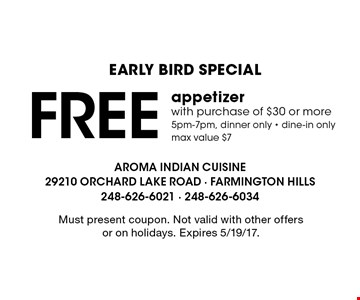 EARLY BIRD SPECIAL Free appetizer with purchase of $30 or more. 5pm-7pm, dinner only - dine-in only. Max value $7. Must present coupon. Not valid with other offers or on holidays. Expires 5/19/17.