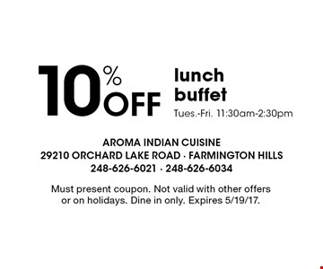 10% Off lunch buffet Tues.-Fri. 11:30am-2:30pm. Must present coupon. Not valid with other offers or on holidays. Dine in only. Expires 5/19/17.