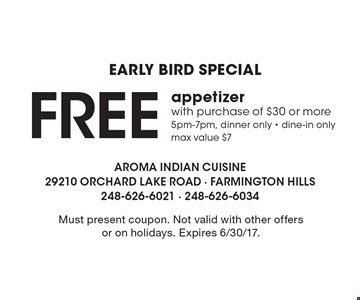 Early Bird Special. Free Appetizer With Purchase Of $30 Or More. 5pm-7pm, dinner only. dine-in only. max value $7. Must present coupon. Not valid with other offers or on holidays. Expires 6/30/17.
