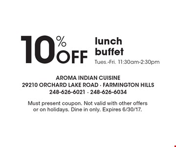 10% Off Lunch Buffet. Tues.-Fri. 11:30am-2:30pm. Must present coupon. Not valid with other offers or on holidays. Dine in only. Expires 6/30/17.