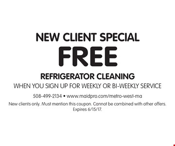New Client Special. FREE REFRIGERATOR CLEANING When you sign up for WEEKLY OR BI-WEEKLY SERVICE. New clients only. Must mention this coupon. Cannot be combined with other offers. Expires 6/15/17.