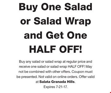 HALF OFF! Buy One Salad or Salad Wrap and Get One HALF OFF! Buy any salad or salad wrap at regular price and receive one salad or salad wrap HALF OFF! May not be combined with other offers. Coupon must  be presented. Not valid on online orders. Offer valid  at Salata Granada Hills. Expires 7-21-17.