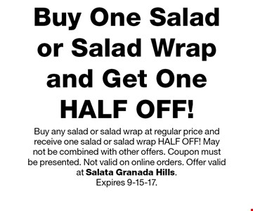 HALF OFF! Buy One Salad or Salad Wrap and Get One HALF OFF! Buy any salad or salad wrap at regular price and receive one salad or salad wrap HALF OFF! May not be combined with other offers. Coupon must  be presented. Not valid on online orders. Offer valid at Salata Granada Hills. Expires 9-15-17.