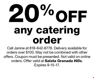20% OFF any catering order. Call Janine at 818-642-8778. Delivery available for orders over $100. May not be combined with other offers. Coupon must be presented. Not valid on online orders. Offer valid at Salata Granada Hills. Expires 9-15-17.