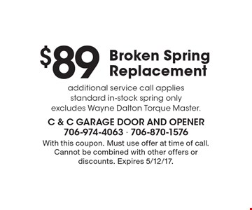 $89 Broken Spring Replacement additional service call applies standard in-stock spring only excludes Wayne Dalton Torque Master. With this coupon. Must use offer at time of call. Cannot be combined with other offers or discounts. Expires 5/12/17.