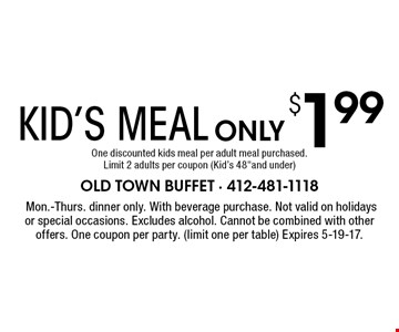 KID'S MEAL ONLY $1.99. One discounted kids meal per adult meal purchased. Limit 2 adults per coupon (Kid's 48