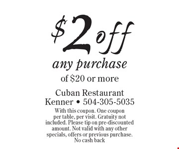 $2 off any purchase of $20 or more. With this coupon. One coupon per table, per visit. Gratuity not included. Please tip on pre-discounted amount. Not valid with any other specials, offers or previous purchase. No cash back
