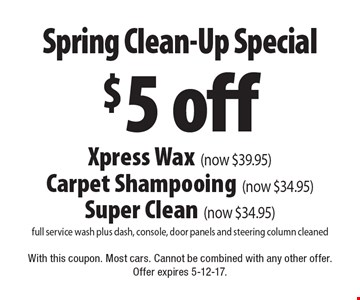 Spring Clean-Up Special - $5 off Xpress Wax OR Carpet Shampooing (now $34.95) OR Super Clean (now $34.95) - full service wash plus dash, console, door panels and steering column cleaned. With this coupon. Most cars. Cannot be combined with any other offer. Offer expires 5-12-17.