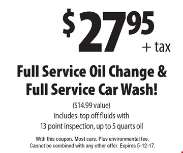 $27.95+ tax Full Service Oil Change & Full Service Car Wash! ($14.99 value). Includes: top off fluids with 13 point inspection, up to 5 quarts oil. With this coupon. Most cars. Plus environmental fee. Cannot be combined with any other offer. Expires 5-12-17.
