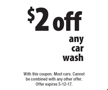 $2 off any car wash. With this coupon. Most cars. Cannot be combined with any other offer. Offer expires 5-12-17.