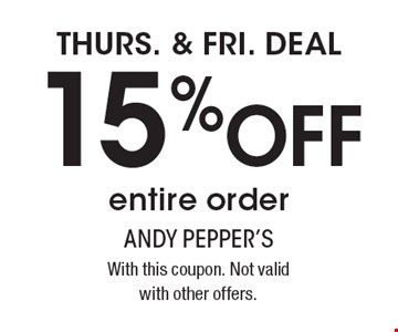 THURS. & FRI. DEAL 15% OFF entire order. With this coupon. Not valid with other offers.