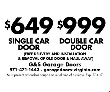 $649 single car door, $999 double car door. (free delivery and installation & removal of old door & haul away). Must present ad and/or coupon at initial time of estimate. Exp. 7-14-17.