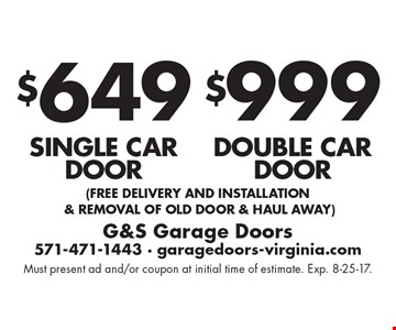 $999 double car door. $649 single car door. (free Delivery and installation & removal of old door & haul away). Must present ad and/or coupon at initial time of estimate. Exp. 8-25-17.