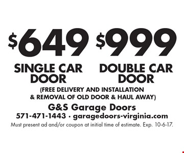 $999 double car door. $649 single car door. . (free Delivery and installation & removal of old door & haul away). Must present ad and/or coupon at initial time of estimate. Exp. 10-6-17.