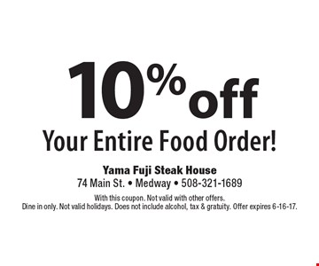10% Off Your Entire Food Order! With this coupon. Not valid with other offers. Dine in only. Not valid holidays. Does not include alcohol, tax & gratuity. Offer expires 6-16-17.