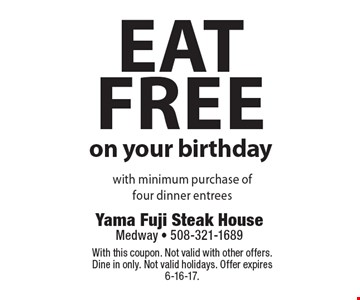 Eat Free On Your Birthday With Minimum Purchase Of Four Dinner Entrees. With this coupon. Not valid with other offers. Dine in only. Not valid holidays. Offer expires 6-16-17.
