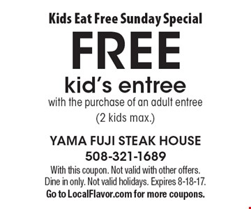 Kids Eat Free Sunday Special. Free Kid's Entree With The Purchase Of An Adult Entree (2 Kids Max.). With this coupon. Not valid with other offers. Dine in only. Not valid holidays. Expires 8-18-17. Go to LocalFlavor.com for more coupons.