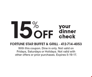 15% off your dinner check. With this coupon. Dine in only. Not valid on Fridays, Saturdays or Holidays. Not valid with other offers or prior purchases. Expires 5-19-17.