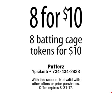 8 for $10 8 batting cage tokens for $10. With this coupon. Not valid with  other offers or prior purchases.  Offer expires 8-31-17.